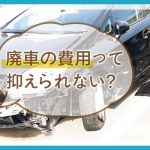 【その廃車ストップ】引取り・手続き・スクラップ無料!さらに還付金も!