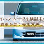 【ダイハツ・ムーヴ】買う予定のアナタ!ディーラー下取りは10万円以上損?!高く売るなら無料買取査定
