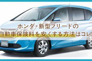 【ホンダ・新型フリード】年間1万円台の自動車保険が見つかる?!安心補償&費用を安くするテクニック