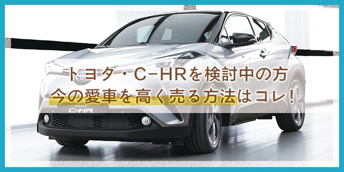 【トヨタ・C-HR】買う予定のアナタ必見!愛車下取り値引きは絶対NG!高く売るなら無料買取査定